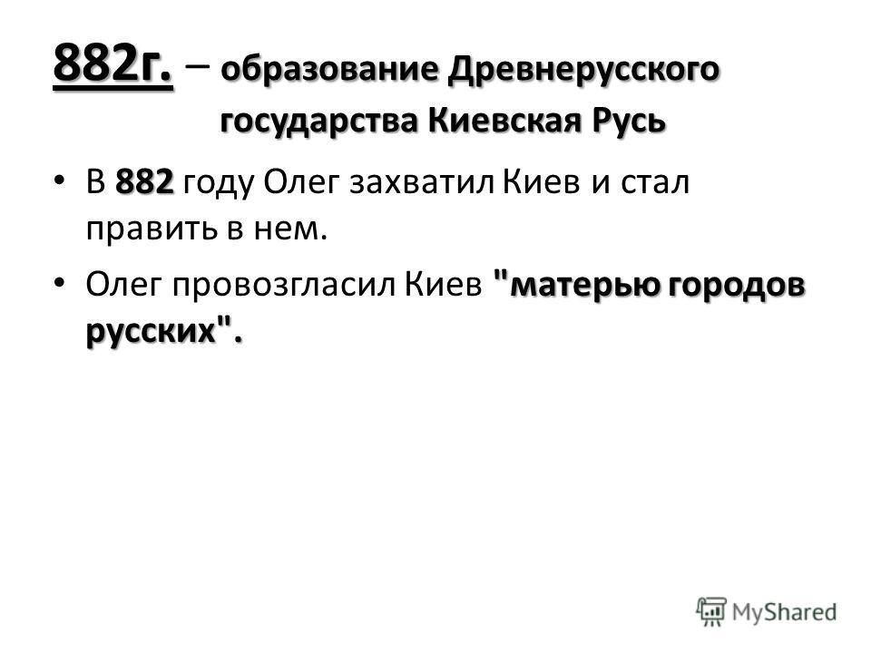 882г. образование Древнерусского государства Киевская Русь 882г. – образование Древнерусского государства Киевская Русь 882 В 882 году Олег захватил Киев и стал править в нем.