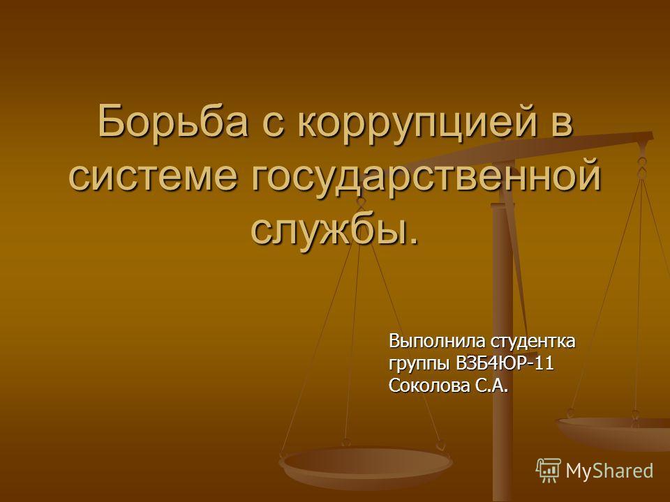 Борьба с коррупцией в системе государственной службы. Выполнила студентка группы ВЗБ4ЮР-11 Соколова С.А.