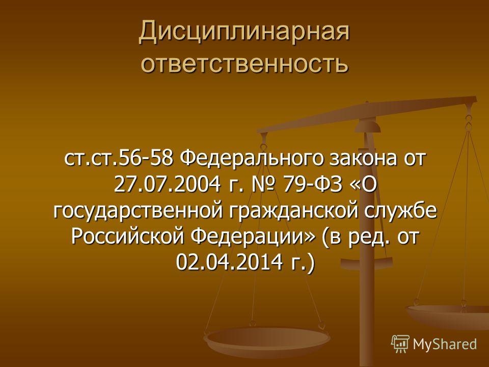 Дисциплинарная ответственность ст.ст.56-58 Федерального закона от 27.07.2004 г. 79-ФЗ «О государственной гражданской службе Российской Федерации» (в ред. от 02.04.2014 г.)