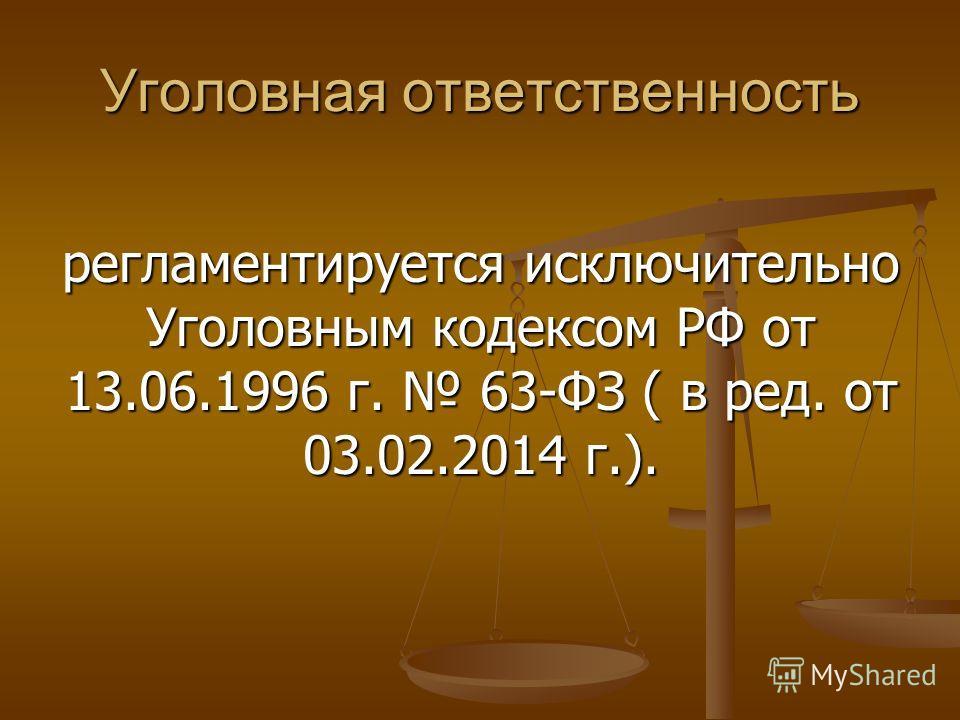 Уголовная ответственность регламентируется исключительно Уголовным кодексом РФ от 13.06.1996 г. 63-ФЗ ( в ред. от 03.02.2014 г.).