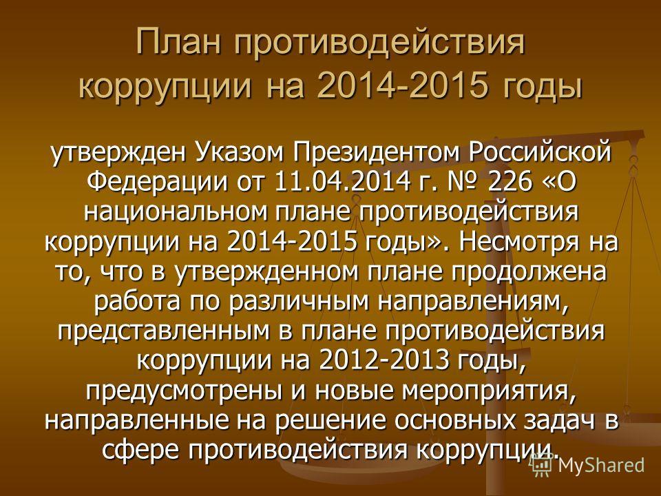 План противодействия коррупции на 2014-2015 годы утвержден Указом Президентом Российской Федерации от 11.04.2014 г. 226 «О национальном плане противодействия коррупции на 2014-2015 годы». Несмотря на то, что в утвержденном плане продолжена работа по