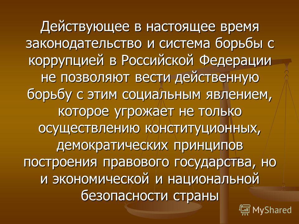 Действующее в настоящее время законодательство и система борьбы с коррупцией в Российской Федерации не позволяют вести действенную борьбу с этим социальным явлением, которое угрожает не только осуществлению конституционных, демократических принципов