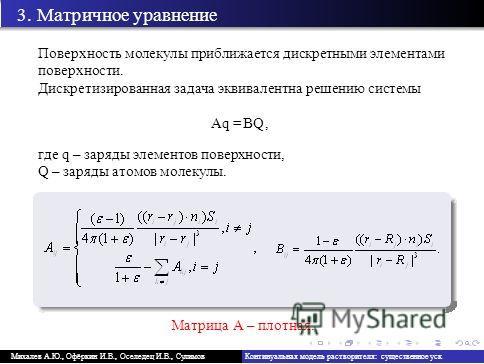 А.В., Тыртышников Е.Е., Сулимов В.Б. 3. Матричное уравнение Поверхность молекулы приближается дискретными элементами поверхности. Дискретизированная задача эквивалентна решению системы Aq = BQ, где q – заряды элементов поверхности, Q – заряды атомов