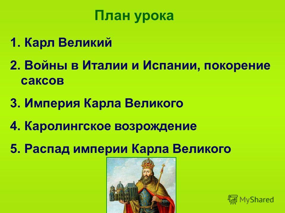 План урока 1. Карл Великий 2. Войны в Италии и Испании, покорение саксов 3. Империя Карла Великого 4. Каролингское возрождение 5. Распад империи Карла Великого