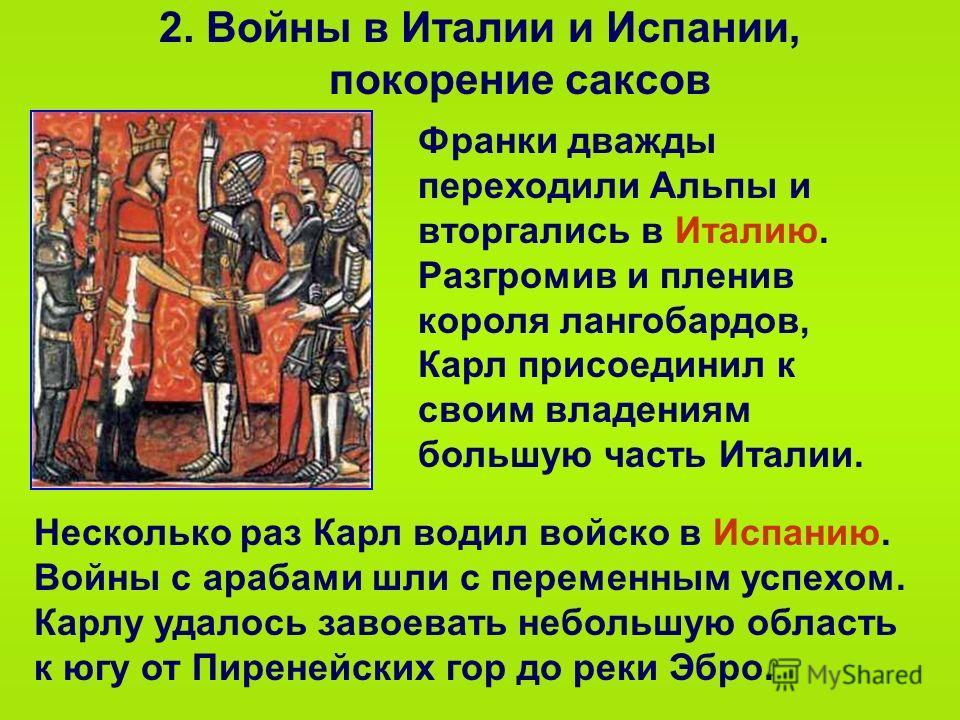 2. Войны в Италии и Испании, покорение саксов Франки дважды переходили Альпы и вторгались в Италию. Разгромив и пленив короля лангобардов, Карл присоединил к своим владениям большую часть Италии. Несколько раз Карл водил войско в Испанию. Войны с ара