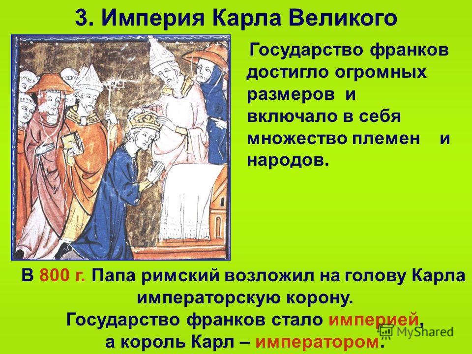 3. Империя Карла Великого Государство франков достигло огромных размеров и включало в себя множество племен и народов. В 800 г. Папа римский возложил на голову Карла императорскую корону. Государство франков стало империей, а король Карл – императоро