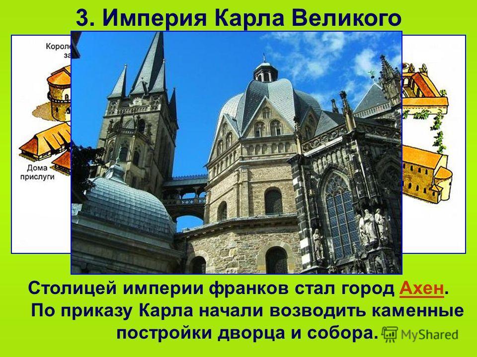 3. Империя Карла Великого Столицей империи франков стал город Ахен. По приказу Карла начали возводить каменные постройки дворца и собора.