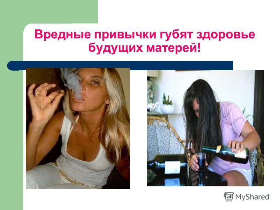 Вредные привычки губят здоровье будущих матерей!