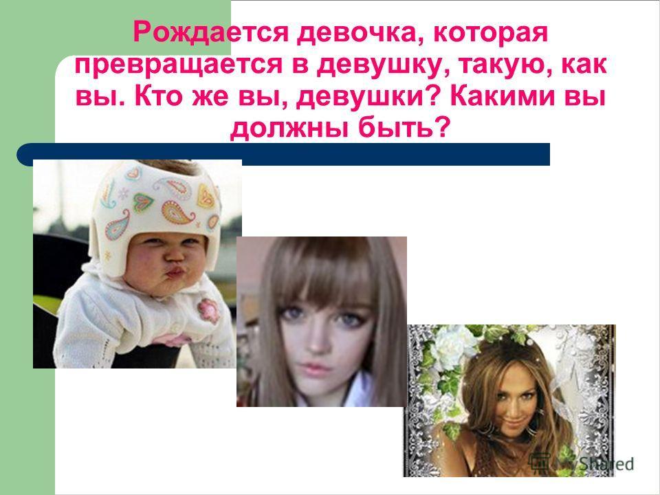 Рождается девочка, которая превращается в девушку, такую, как вы. Кто же вы, девушки? Какими вы должны быть?