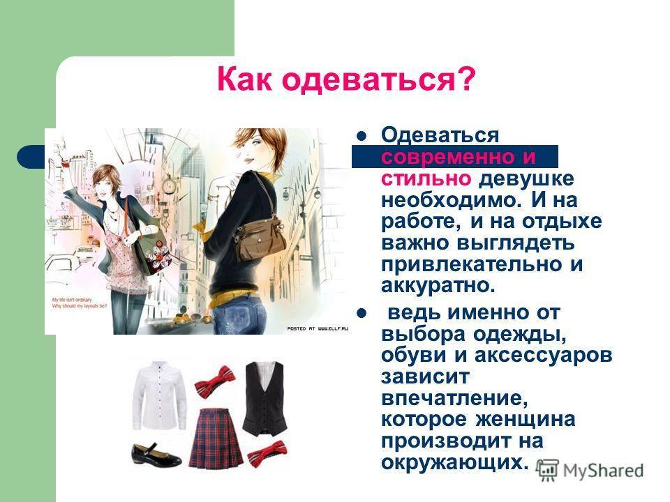 Как одеваться? Одеваться современно и стильно девушке необходимо. И на работе, и на отдыхе важно выглядеть привлекательно и аккуратно. ведь именно от выбора одежды, обуви и аксессуаров зависит впечатление, которое женщина производит на окружающих.