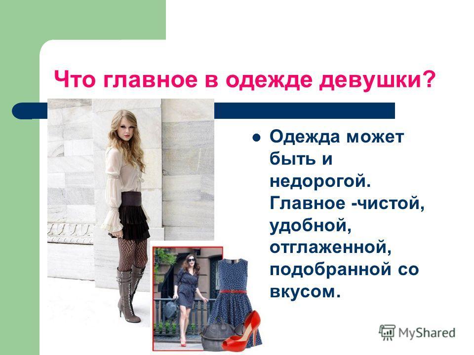 Что главное в одежде девушки? Одежда может быть и недорогой. Главное -чистой, удобной, отглаженной, подобранной со вкусом.