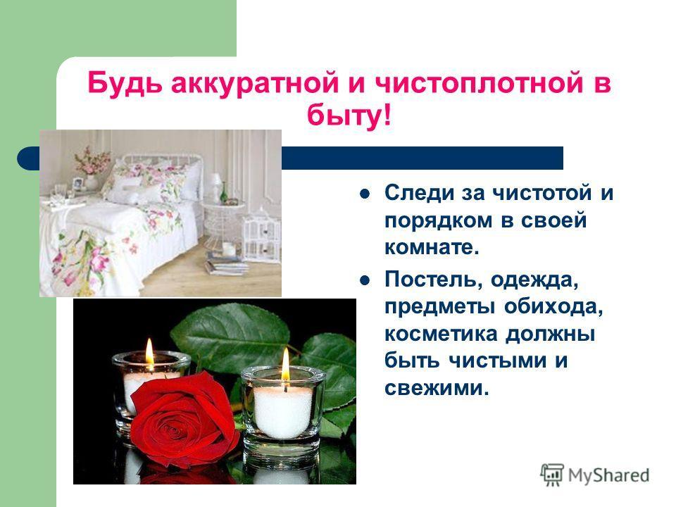 Будь аккуратной и чистоплотной в быту! Следи за чистотой и порядком в своей комнате. Постель, одежда, предметы обихода, косметика должны быть чистыми и свежими.