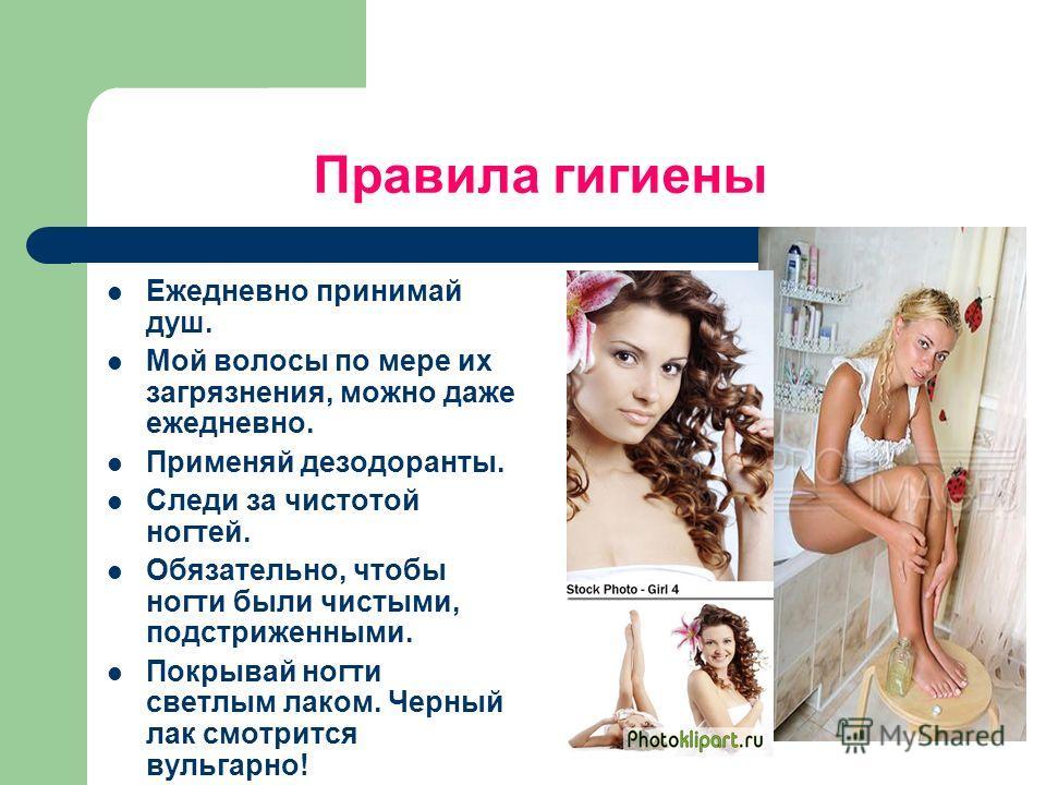 Правила гигиены Ежедневно принимай душ. Мой волосы по мере их загрязнения, можно даже ежедневно. Применяй дезодоранты. Следи за чистотой ногтей. Обязательно, чтобы ногти были чистыми, подстриженными. Покрывай ногти светлым лаком. Черный лак смотрится