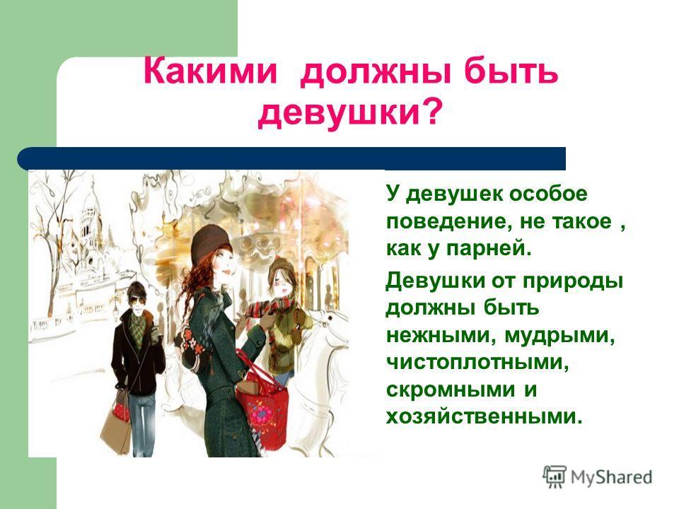 Какими должны быть девушки? У девушек особое поведение, не такое, как у парней. Девушки от природы должны быть нежными, мудрыми, чистоплотными, скромными и хозяйственными.