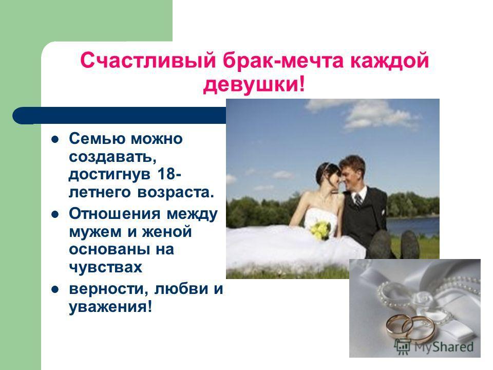 Счастливый брак-мечта каждой девушки! Семью можно создавать, достигнув 18- летнего возраста. Отношения между мужем и женой основаны на чувствах верности, любви и уважения!