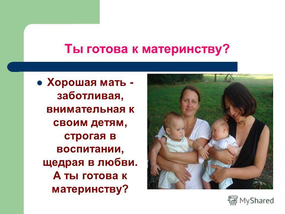 Ты готова к материнству? Хорошая мать - заботливая, внимательная к своим детям, строгая в воспитании, щедрая в любви. А ты готова к материнству?