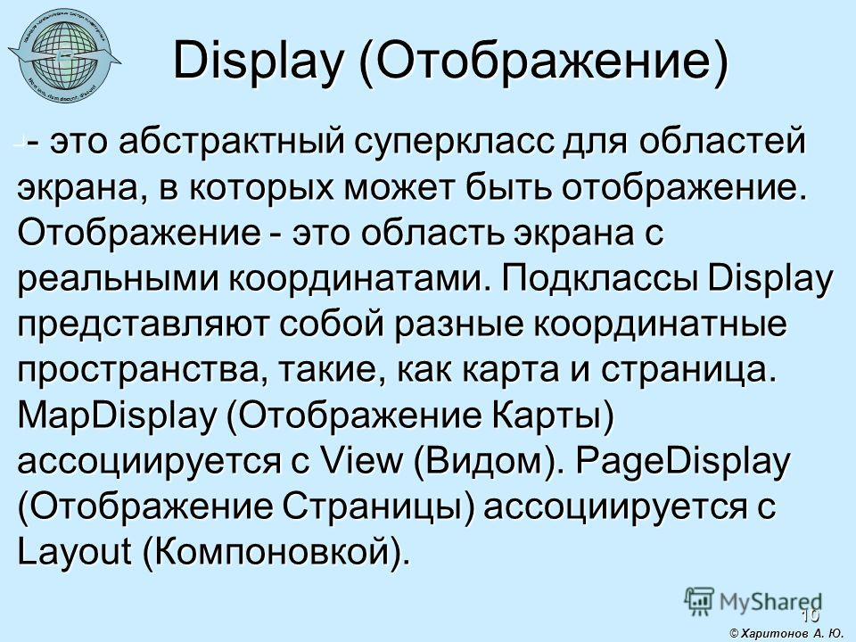 10 Display (Отображение) - это абстрактный суперкласс для областей экрана, в которых может быть отображение. Отображение - это область экрана с реальными координатами. Подклассы Display представляют собой разные координатные пространства, такие, как
