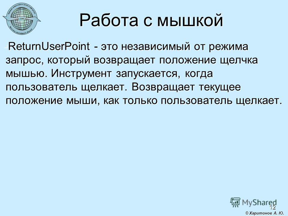 12 Работа с мышкой ReturnUserPoint - это независимый от режима запрос, который возвращает положение щелчка мышью. Инструмент запускается, когда пользователь щелкает. Возвращает текущее положение мыши, как только пользователь щелкает. ReturnUserPoint