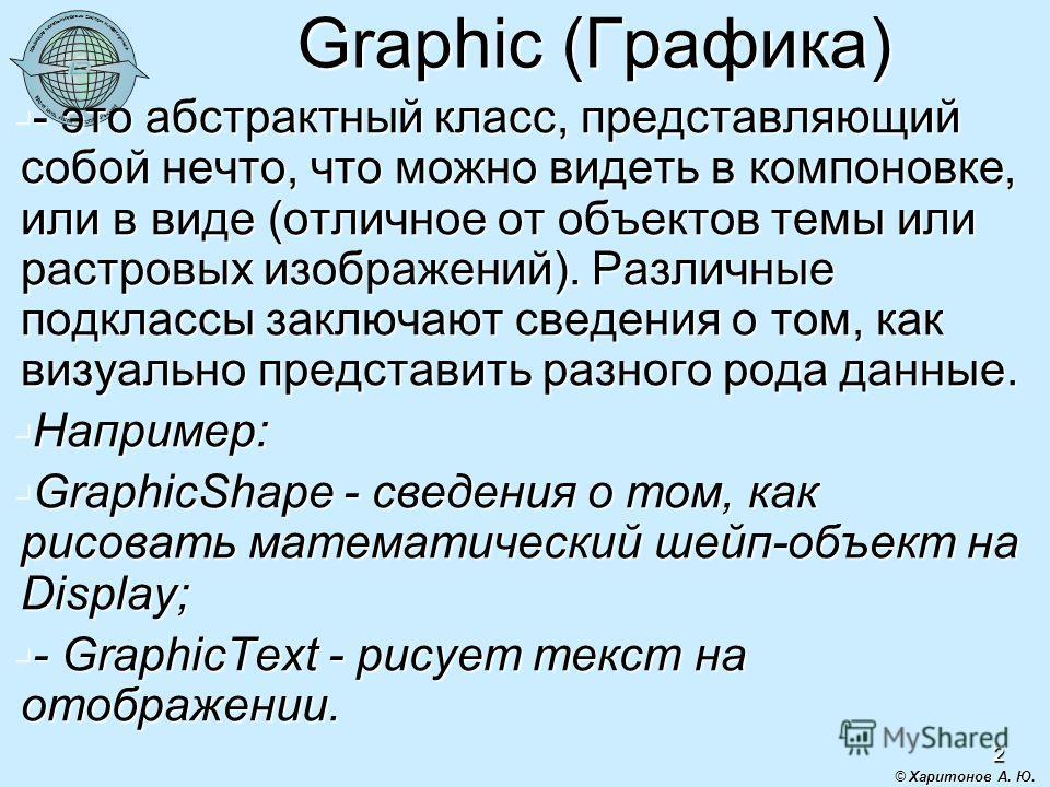 2 Graphic (Графика) - это абстрактный класс, представляющий собой нечто, что можно видеть в компоновке, или в виде (отличное от объектов темы или растровых изображений). Различные подклассы заключают сведения о том, как визуально представить разного