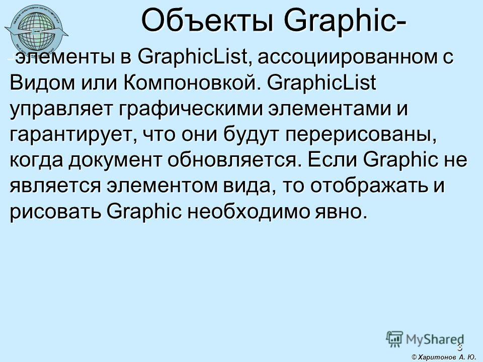 3 Объекты Graphic- элементы в GraphicList, ассоциированном с Видом или Компоновкой. GraphicList управляет графическими элементами и гарантирует, что они будут перерисованы, когда документ обновляется. Если Graphic не является элементом вида, то отобр