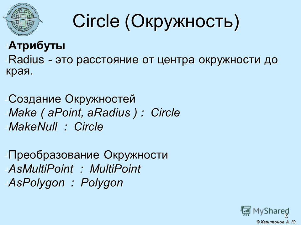 6 Circle (Окружность) Атрибуты Атрибуты Radius - это расстояние от центра окружности до края. Radius - это расстояние от центра окружности до края. Создание Окружностей Создание Окружностей Make ( aPoint, aRadius ) : Circle Make ( aPoint, aRadius ) :