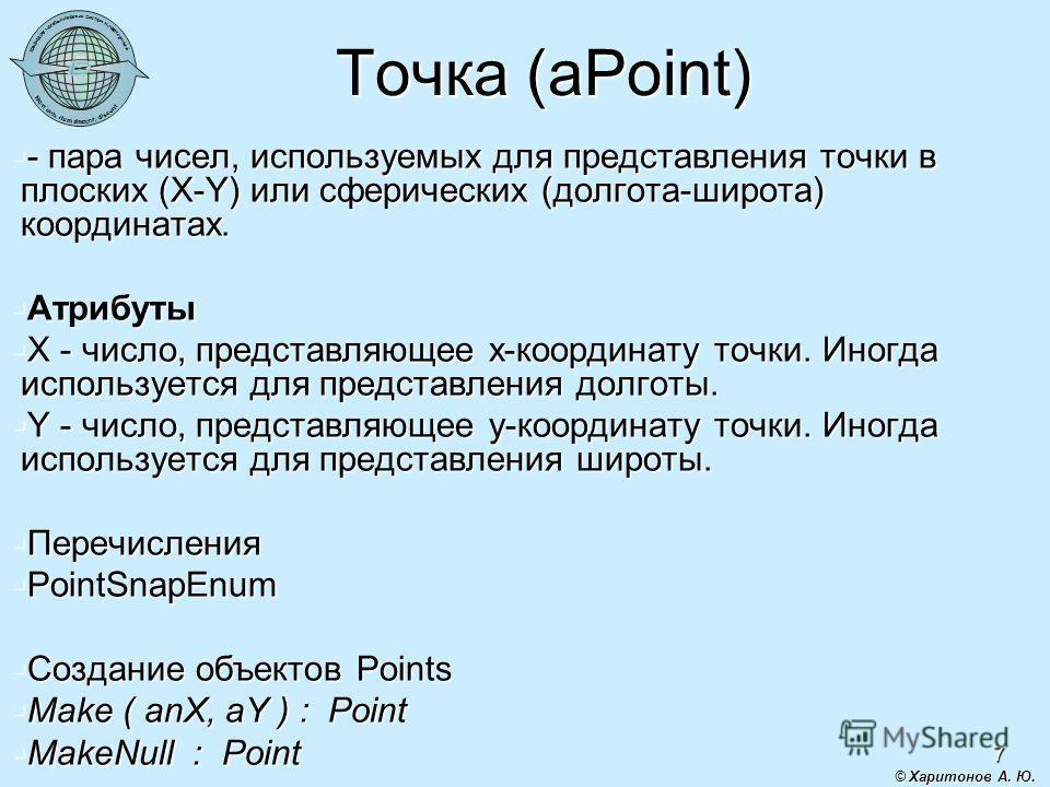 7 Точка (aPoint) - пара чисел, используемых для представления точки в плоских (X-Y) или сферических (долгота-широта) координатах. - пара чисел, используемых для представления точки в плоских (X-Y) или сферических (долгота-широта) координатах. Атрибут