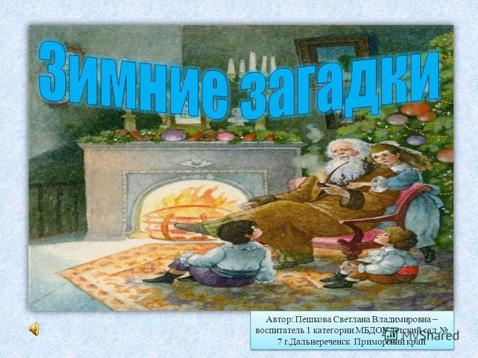Автор: Пешкова Светлана Владимировна – воспитатель 1 категории МБДОУ детский сад 7 г.Дальнереченск Приморский край