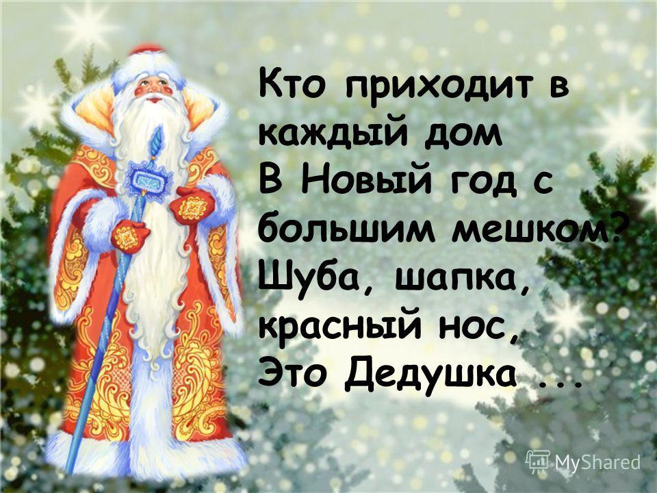 Кто приходит в каждый дом В Новый год с большим мешком? Шуба, шапка, красный нос, Это Дедушка...