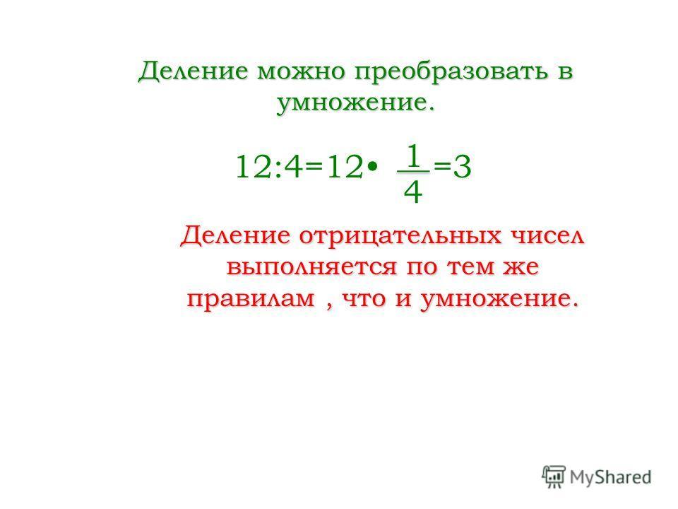 Деление можно преобразовать в умножение. 12:4=12 =3 1 4 Деление отрицательных чисел выполняется по тем же правилам, что и умножение.