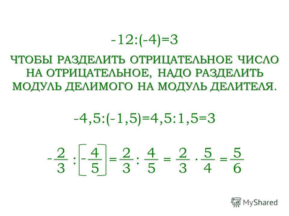 -12:(-4)=3 ЧТОБЫ РАЗДЕЛИТЬ ОТРИЦАТЕЛЬНОЕ ЧИСЛО НА ОТРИЦАТЕЛЬНОЕ, НАДО РАЗДЕЛИТЬ МОДУЛЬ ДЕЛИМОГО НА МОДУЛЬ ДЕЛИТЕЛЯ. -4,5:(-1,5)=4,5:1,5=3 2 3 : - 4 5 - = 2 3 : 4 5 = 2 3 5 4 = 5 6