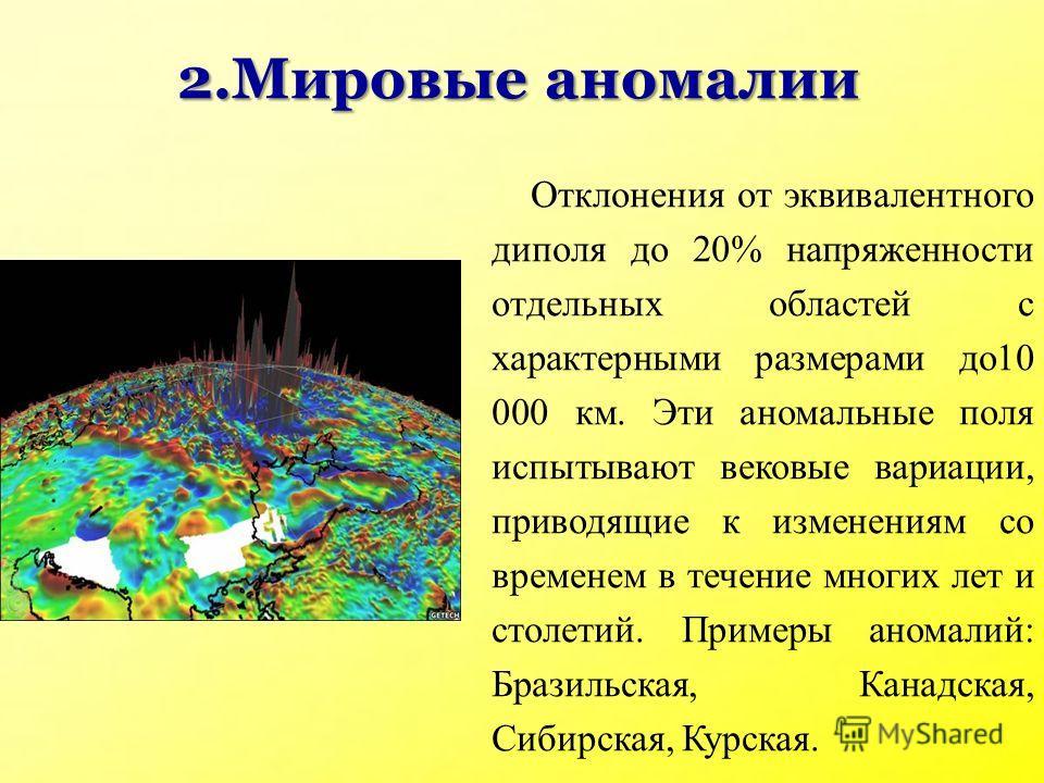 2.Мировые аномалии Отклонения от эквивалентного диполя до 20% напряженности отдельных областей с характерными размерами до10 000 км. Эти аномальные поля испытывают вековые вариации, приводящие к изменениям со временем в течение многих лет и столетий.