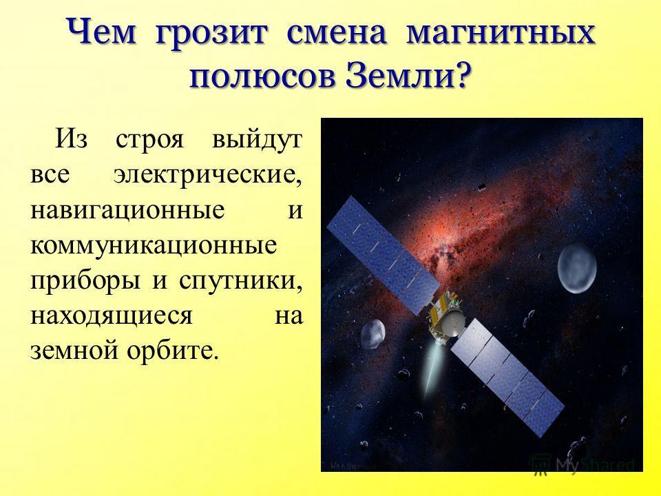 Чем грозит смена магнитных полюсов Земли? Из строя выйдут все электрические, навигационные и коммуникационные приборы и спутники, находящиеся на земной орбите.