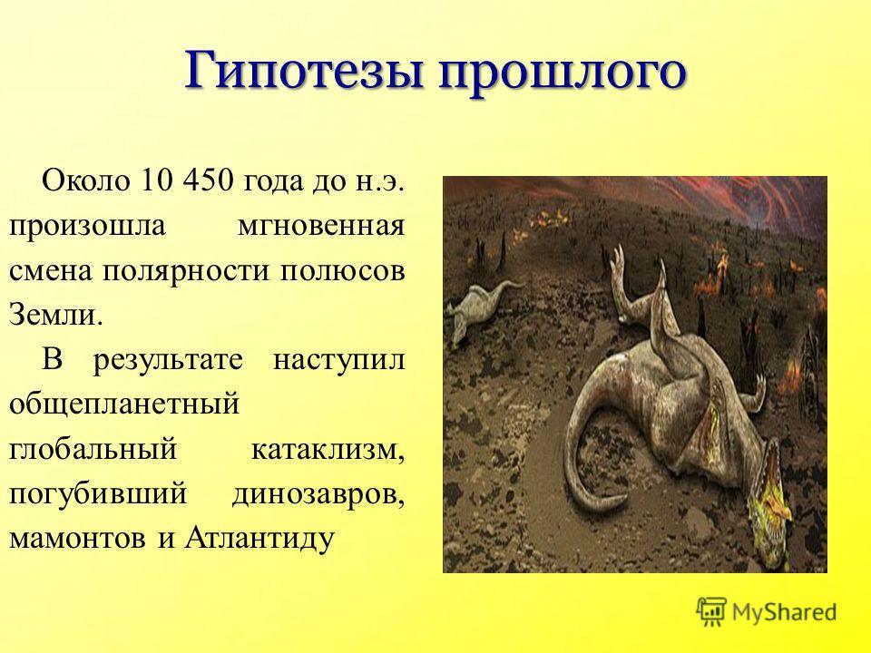 Гипотезы прошлого Около 10 450 года до н.э. произошла мгновенная смена полярности полюсов Земли. В результате наступил общепланетный глобальный катаклизм, погубивший динозавров, мамонтов и Атлантиду