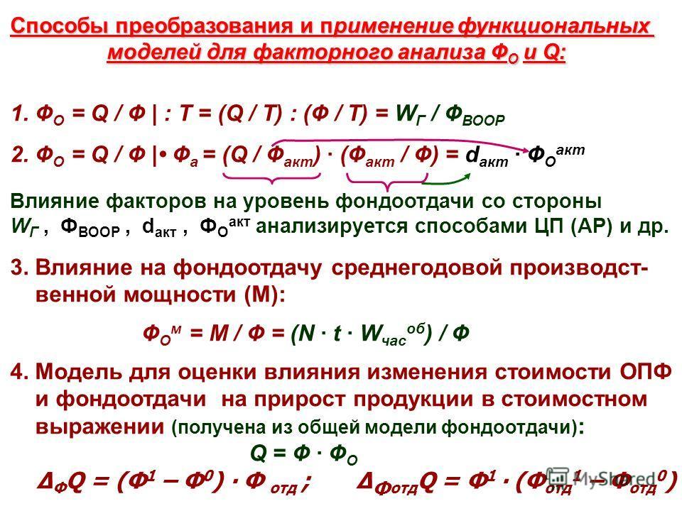 15 Способы преобразования и применение функциональных моделей для факторного анализа Ф О и Q: моделей для факторного анализа Ф О и Q: 1. Ф О = Q / Ф | : Т = (Q / Т) : (Ф / Т) = W Г / Ф ВООР 2. Ф О = Q / Ф | Ф а = (Q / Ф акт ) · (Ф акт / Ф) = d акт ·