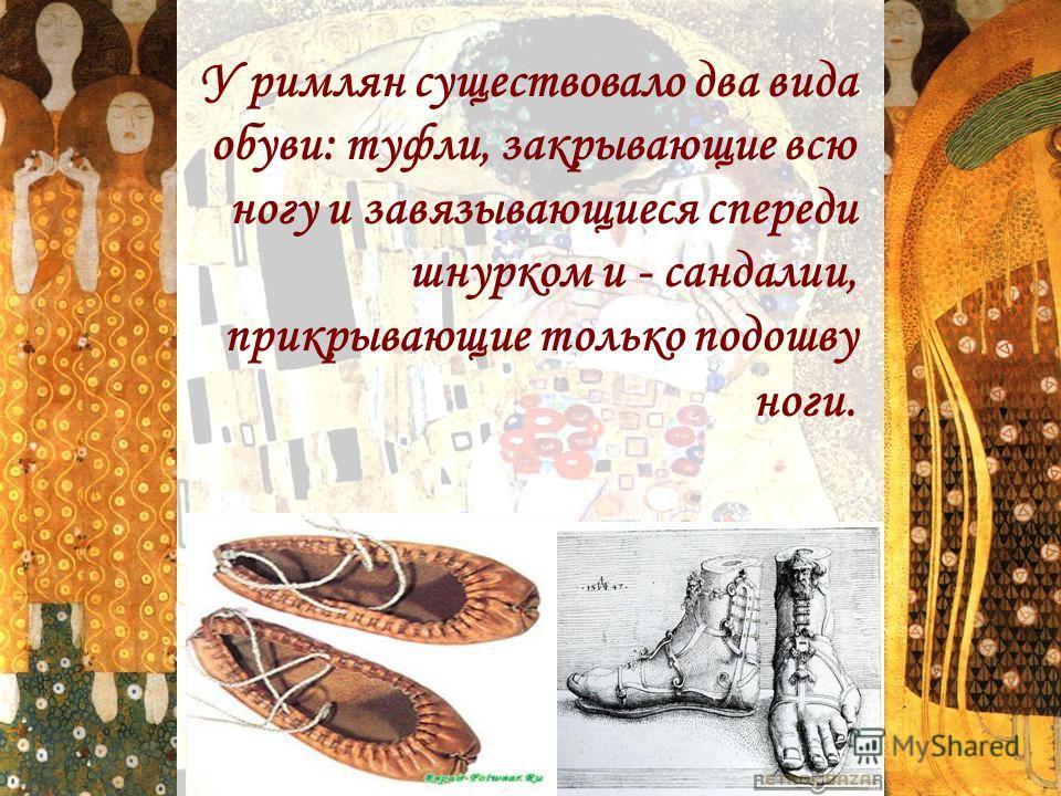 У римлян существовало два вида обуви: туфли, закрывающие всю ногу и завязывающиеся спереди шнурком и - сандалии, прикрывающие только подошву ноги.