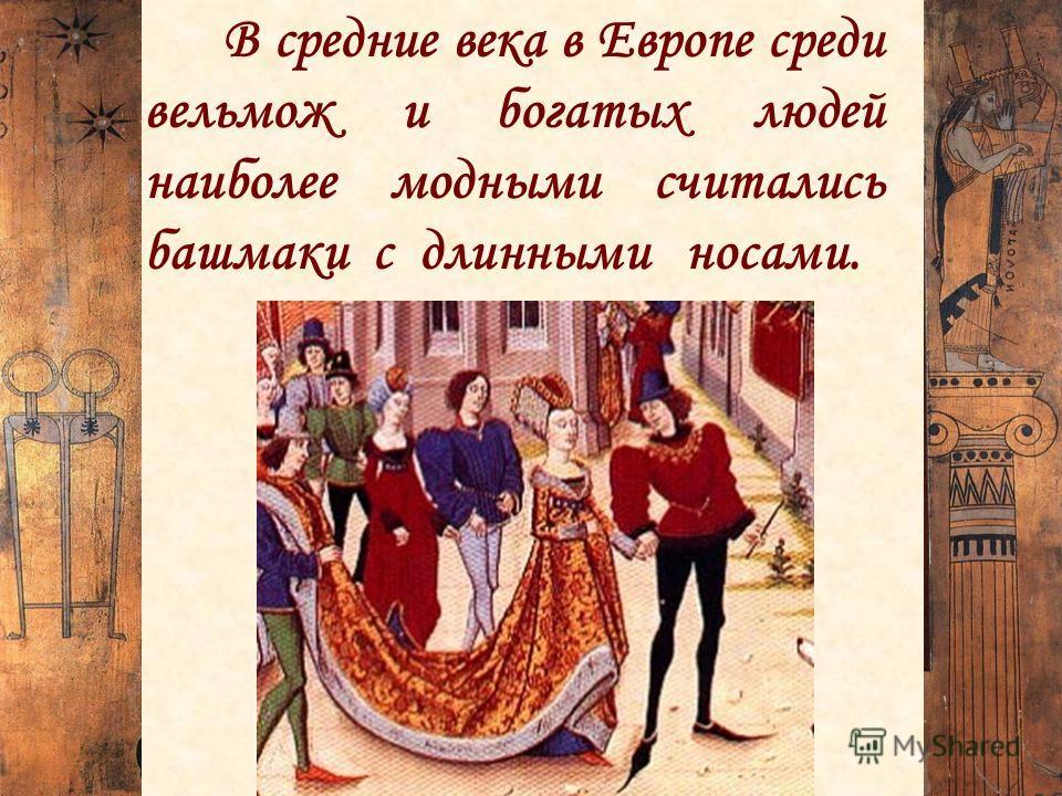 В средние века в Европе среди вельмож и богатых людей наиболее модными считались башмаки с длинными носами.