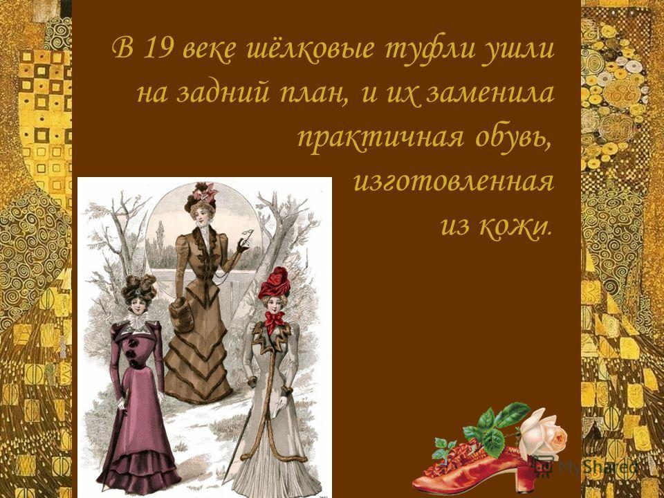 В 19 веке шёлковые туфли ушли на задний план, и их заменила практичная обувь, изготовленная из кож и.