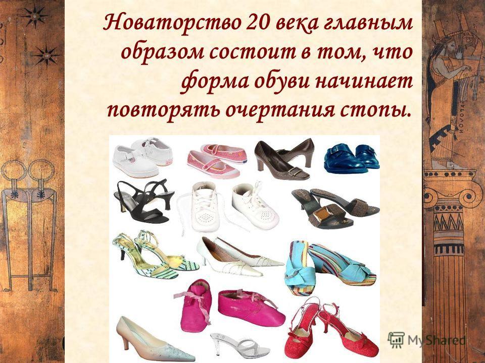 Новаторство 20 века главным образом состоит в том, что форма обуви начинает повторять очертания стопы.