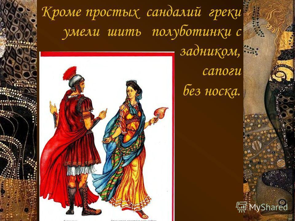 Кроме простых сандалий греки умели шить полуботинки с задником, сапоги. без носка.