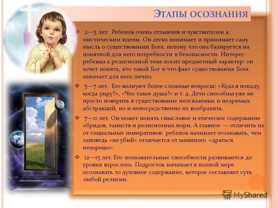 25 лет. Ребенок очень отзывчив и чувствителен к мистическим идеям. Он легко понимает и принимает саму мысль о существовании Бога, потому что она базируется на понятной для него потребности в безопасности. Интерес ребенка к религиозной теме носит пред