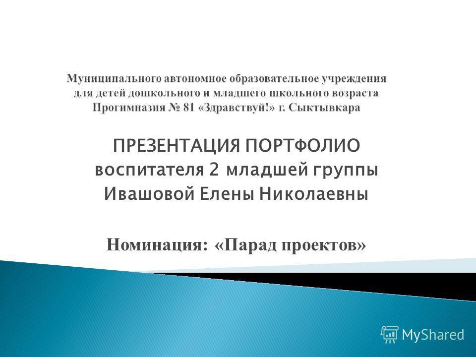 ПРЕЗЕНТАЦИЯ ПОРТФОЛИО воспитателя 2 младшей группы Ивашовой Елены Николаевны Номинация: «Парад проектов»