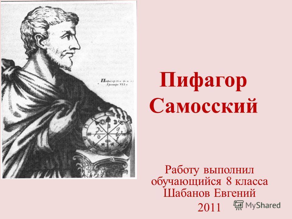Пифагор Самосский Работу выполнил обучающийся 8 класса Шабанов Евгений 2011