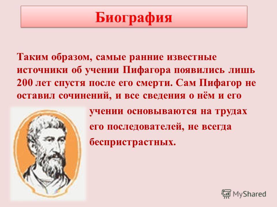 Таким образом, самые ранние известные источники об учении Пифагора появились лишь 200 лет спустя после его смерти. Сам Пифагор не оставил сочинений, и все сведения о нём и его учении основываются на трудах его последователей, не всегда беспристрастны