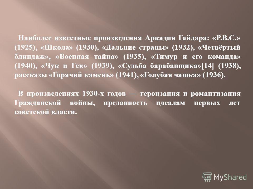 Наиболее известные произведения Аркадия Гайдара : «P.B.C.» (1925), « Школа » (1930), « Дальние страны » (1932), « Четвёртый блиндаж », « Военная тайна » (1935), « Тимур и его команда » (1940), « Чук и Гек » (1939), « Судьба барабанщика »[14] (1938),