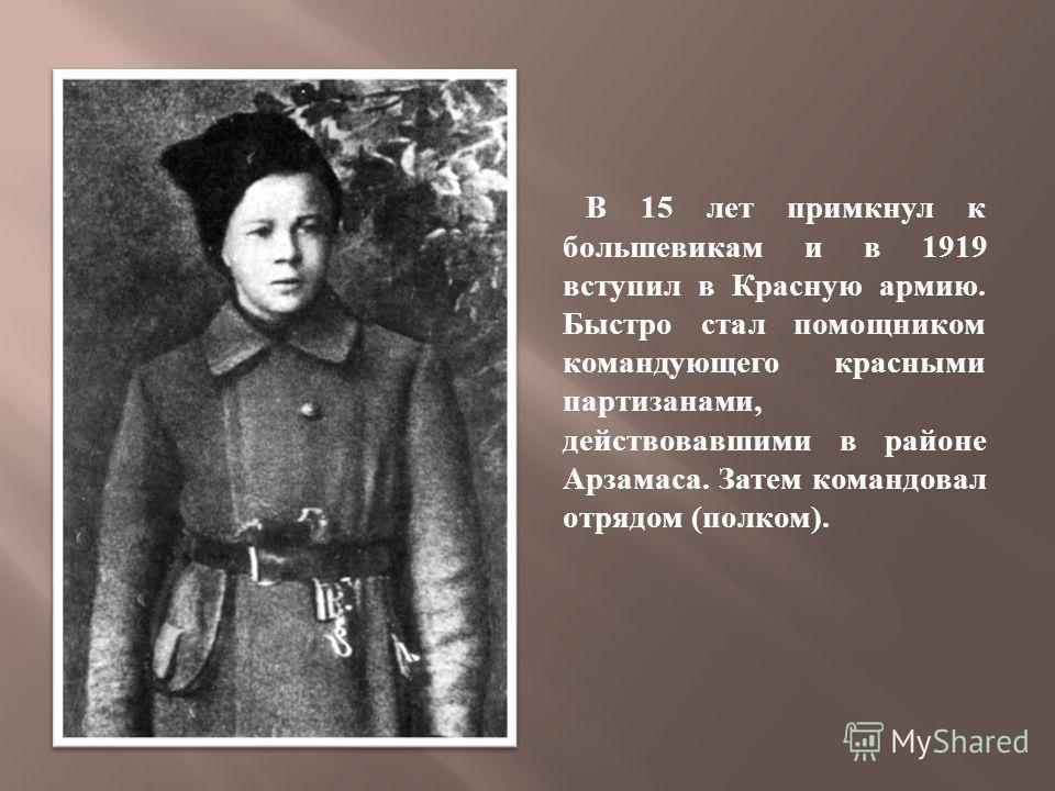 В 15 лет примкнул к большевикам и в 1919 вступил в Красную армию. Быстро стал помощником командующего красными партизанами, действовавшими в районе Арзамаса. Затем командовал отрядом ( полком ).