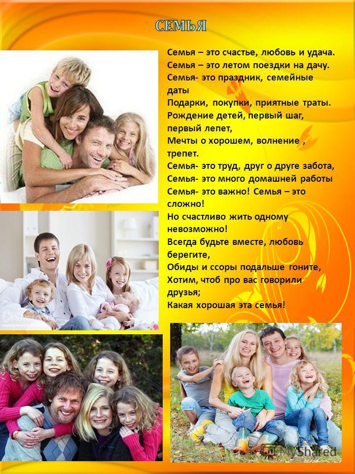 Семья – это счастье, любовь и удача. Семья – это летом поездки на дачу. Семья- это праздник, семейные даты Подарки, покупки, приятные траты. Рождение детей, первый шаг, первый лепет, Мечты о хорошем, волнение, трепет. Семья- это труд, друг о друге за