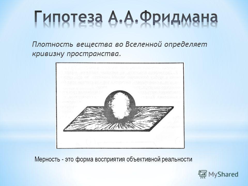 Плотность вещества во Вселенной определяет кривизну пространства. Мерность - это форма восприятия объективной реальности