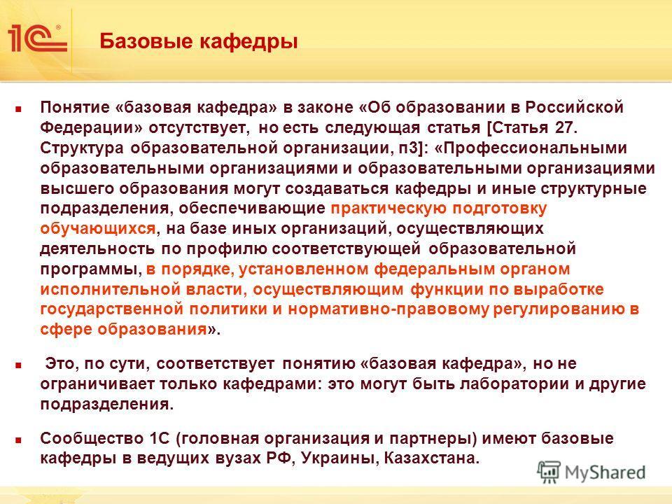 Базовые кафедры Понятие «базовая кафедра» в законе «Об образовании в Российской Федерации» отсутствует, но есть следующая статья [Статья 27. Структура образовательной организации, п3]: «Профессиональными образовательными организациями и образовательн