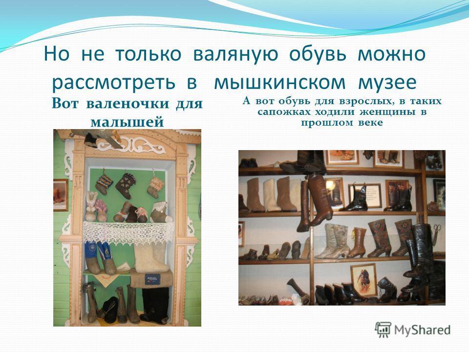 Но не только валяную обувь можно рассмотреть в мышкинском музее Вот валеночки для малышей А вот обувь для взрослых, в таких сапожках ходили женщины в прошлом веке