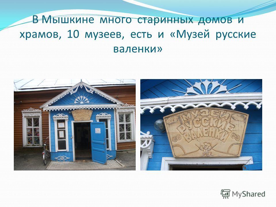 В Мышкине много старинных домов и храмов, 10 музеев, есть и «Музей русские валенки»